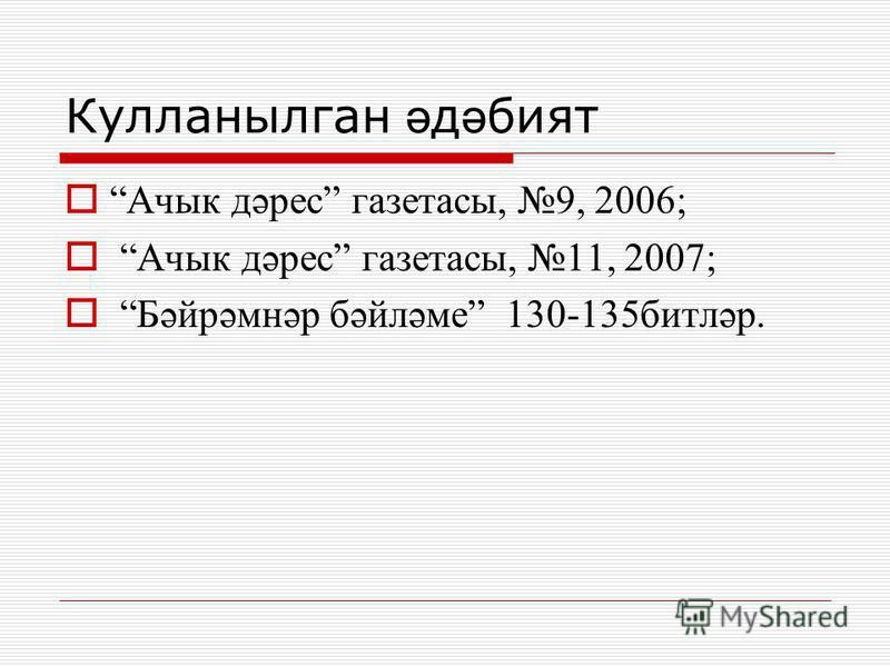 Кулланылган ә д ә бият Ачык дәрес газетасы, 9, 2006; Ачык дәрес газетасы, 11, 2007; Бәйрәмнәр бәйләме 130-135битләр.