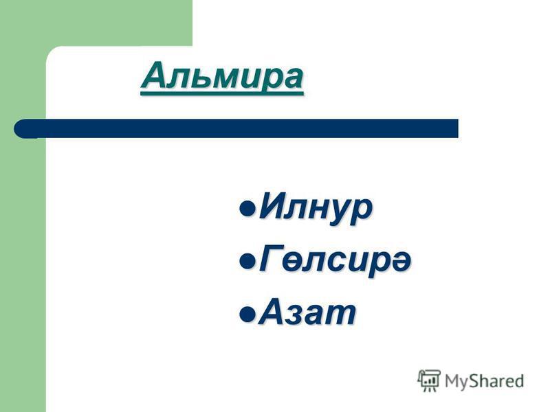Альмира Илнур Илнур Гөлсирә Гөлсирә Азат Азат