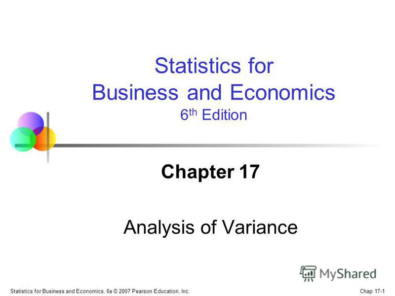 Chap 17-1 Statistics for Business and Economics, 6e © 2007 Pearson Education, Inc. Chapter 17 Analysis of Variance Statistics for Business and Economics 6 th Edition