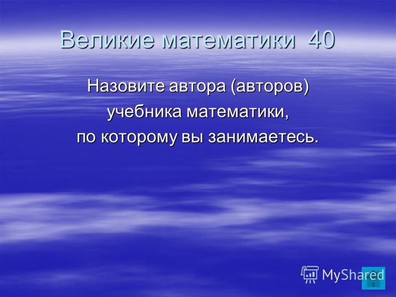 Великие математики 40 Назовите автора (авторов) учебника математики, по которому вы занимаетесь.