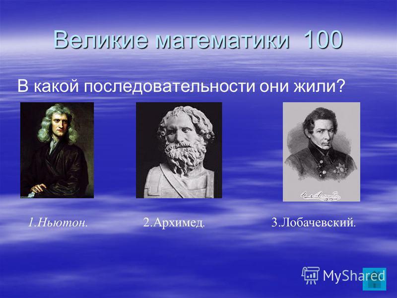 Великие математики 100 В какой последовательности они жили? 2.Архимед.3.Лобачевский.1.Ньютон.