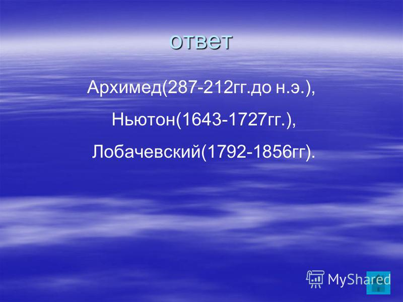 ответ Архимед(287-212 гг.до н.э.), Ньютон(1643-1727 гг.), Лобачевский(1792-1856 гг).