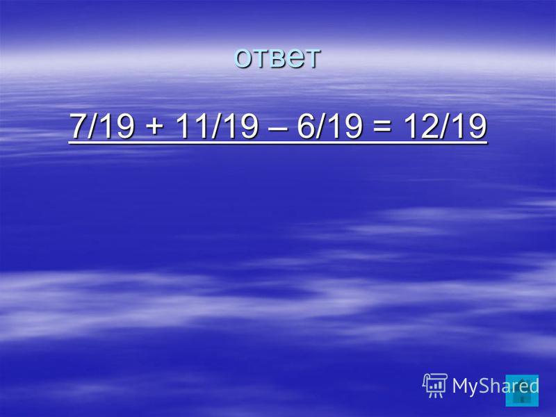 ответ 7/19 + 11/19 – 6/19 = 12/19