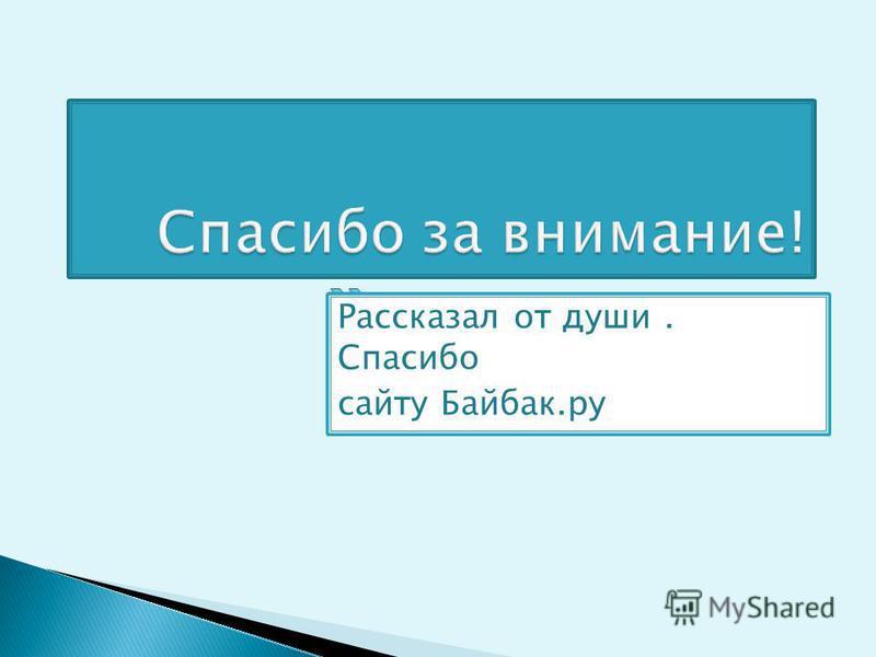 Рассказал от души. Спасибо сайту Байбак.ру