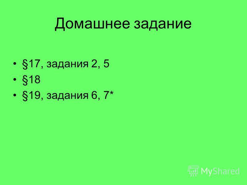 Домашнее задание §17, задания 2, 5 §18 §19, задания 6, 7*