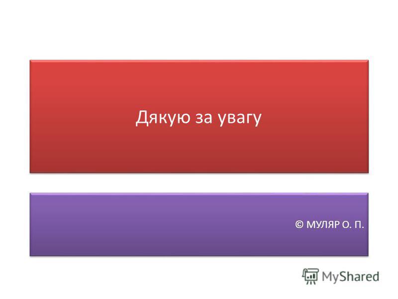 Дякую за увагу © МУЛЯР О. П.
