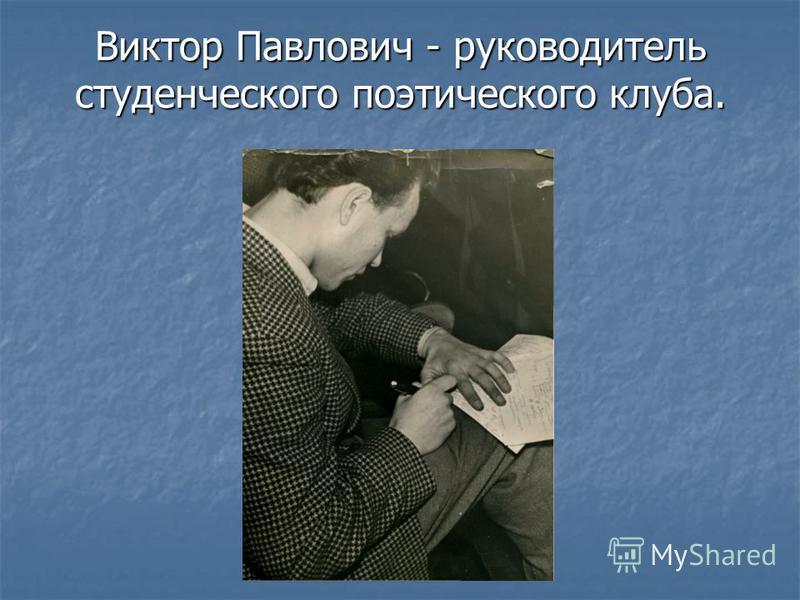 Виктор Павлович - руководитель студенческого поэтического клуба.