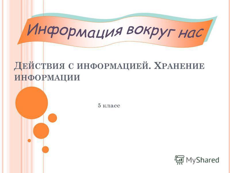 Д ЕЙСТВИЯ С ИНФОРМАЦИЕЙ. Х РАНЕНИЕ ИНФОРМАЦИИ 5 класс