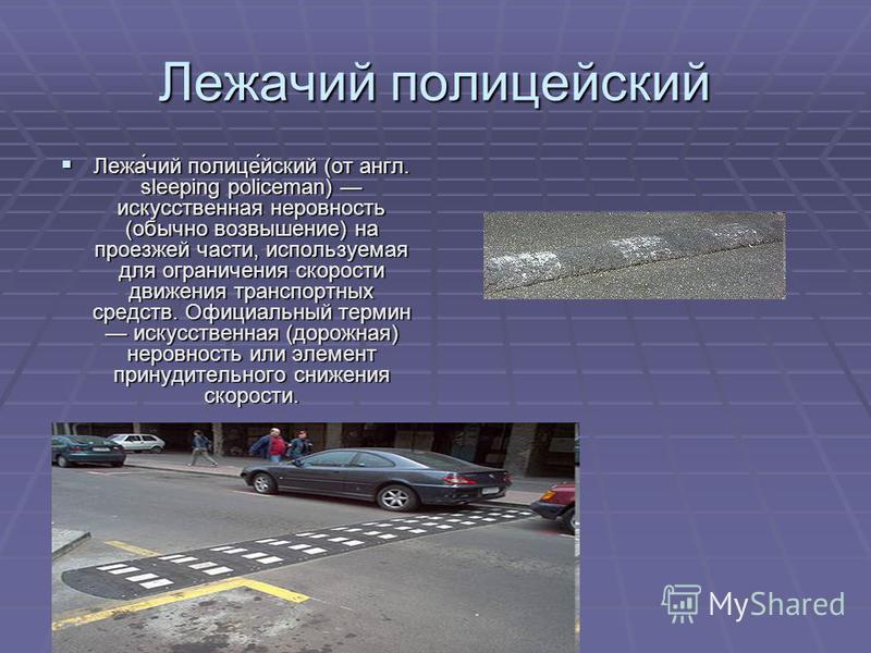 Лежачий полисееейский Лежа́чий полисе́еейский (от англ. sleeping policeman) искусственная неровность (обычно возвышение) на проезжей части, используемая для ограничения скорости движения транспортных средств. Официальный термин искусственная (дорожна
