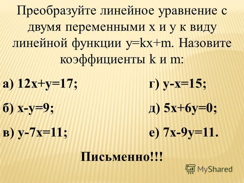 Установите, задает ли уравнение линейную функцию y=kx+m, и если да, то чему равны коэффициенты k и m: а) y=2x+3;г) y=11-x; б) y=x-6;д) y=9,1-0,7x; в) y=19x – 15;е) y=-5,7x-3,5. Устно!!!