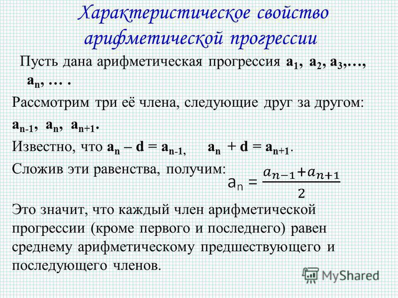 Характеристическое свойство арифметической прогрессии Пусть дана арифметическая прогрессия a 1, a 2, a 3,…, a n, …. Рассмотрим три её члена, следующие друг за другом: a n-1, a n, a n+1. Известно, что a n – d = a n-1, a n + d = a n+1. Сложив эти равен