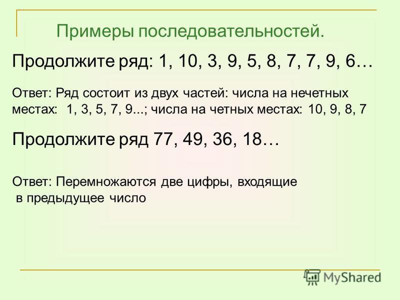 Продолжите ряд: 1, 10, 3, 9, 5, 8, 7, 7, 9, 6… Продолжите ряд 77, 49, 36, 18… Ответ: Перемножаются две цифры, входящие в предыдущее число Ответ: Ряд состоит из двух частей: числа на нечетных местах: 1, 3, 5, 7, 9...; числа на четных местах: 10, 9, 8,