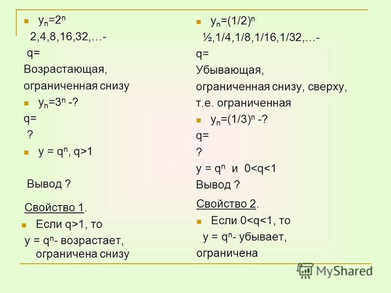 y n =2 n 2,4,8,16,32,…- q= Возрастающая, ограниченная снизу y n =3 n -? q= ? у = q n, q>1 Вывод ? y n =(1/2) n ½,1/4,1/8,1/16,1/32,…- q= Убывающая, ограниченная снизу, сверху, т.е. ограниченная y n =(1/3) n -? q= ? у = q n и 0<q<1 Вывод ? Свойство 1.