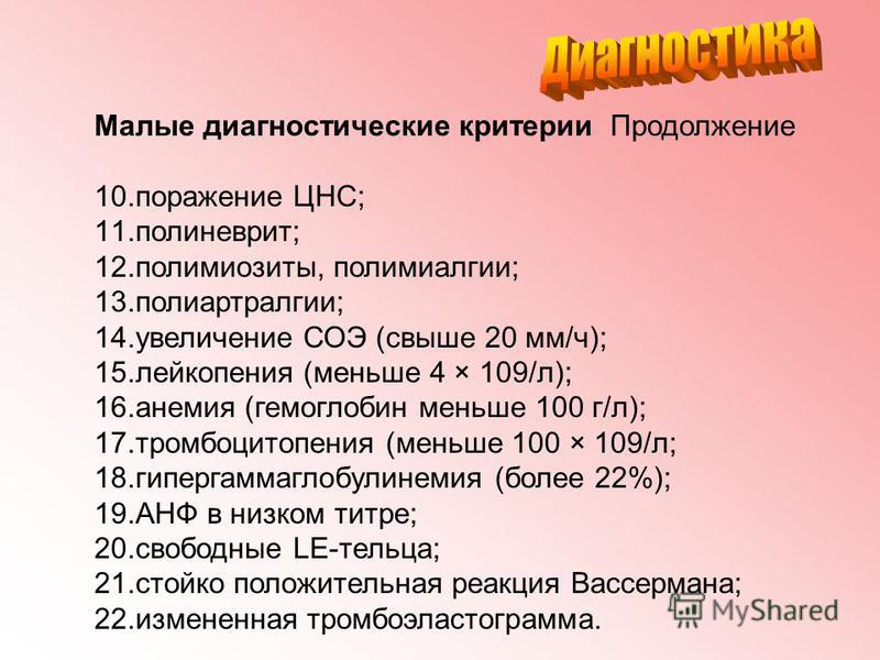 Малые диагностическийе критерии Продолжение 10. поражение ЦНС; 11.полиневрит; 12.полимиозиты, полимиалгии; 13.полиартралгии; 14. увеличение СОЭ (свыше 20 мм/ч); 15. лейкопения (меньше 4 × 109/л); 16. анемия (гемоглобин меньше 100 г/л); 17. тромбоцито