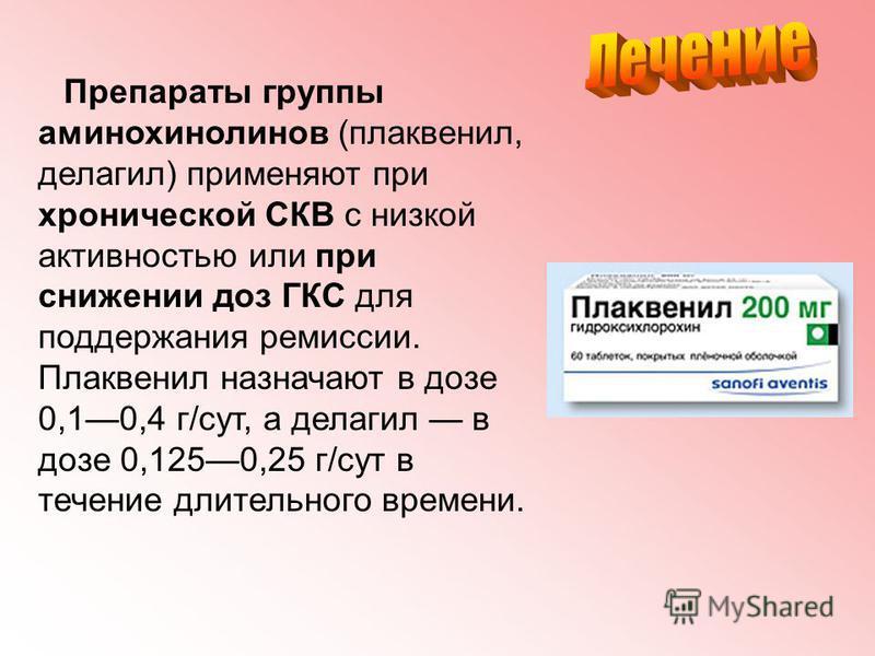Препараты группы аминохинолинов (плаквенил, делагил) применяют при хронической СКВ с низкой активностью или при снижении доз ГКС для поддержания ремиссии. Плаквенил назначают в дозе 0,10,4 г/сут, а делагил в дозе 0,1250,25 г/сут в течение длительного