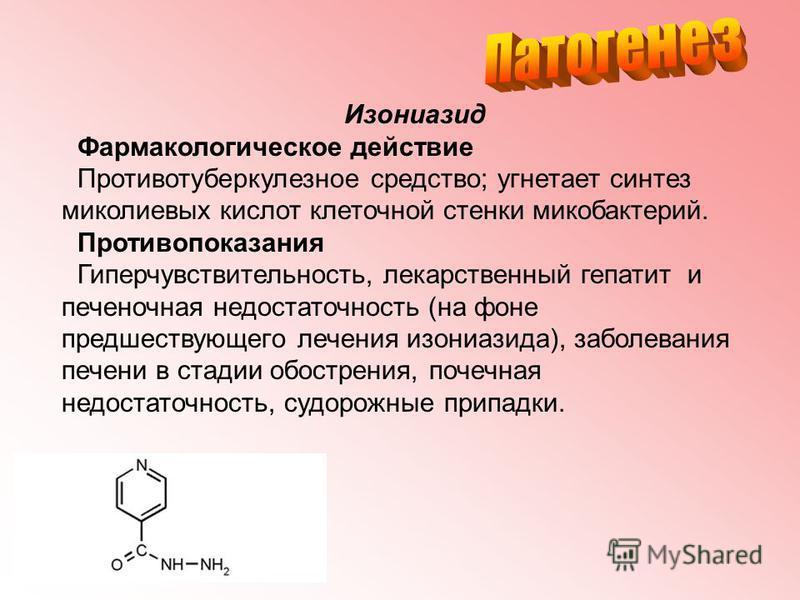 Изониазид Фармакологическое действие Противотуберкулезное средство; угнетает синтез миколиевых кислот клеточной стенки микобактерий. Противопоказания Гиперчувствительность, лекарственный гепатит и печеночная недостаточность (на фоне предшествующего л
