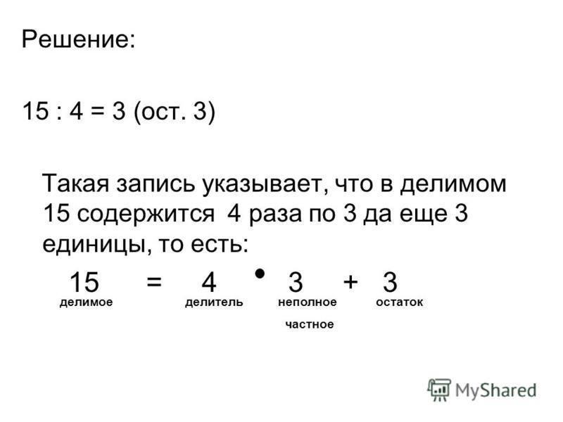 Решение: 15 : 4 = 3 (ост. 3) Такая запись указывает, что в делимом 15 содержится 4 раза по 3 да еще 3 единицы, то есть: 15 = 4 3 + 3 делимое делитель неполное частное остаток