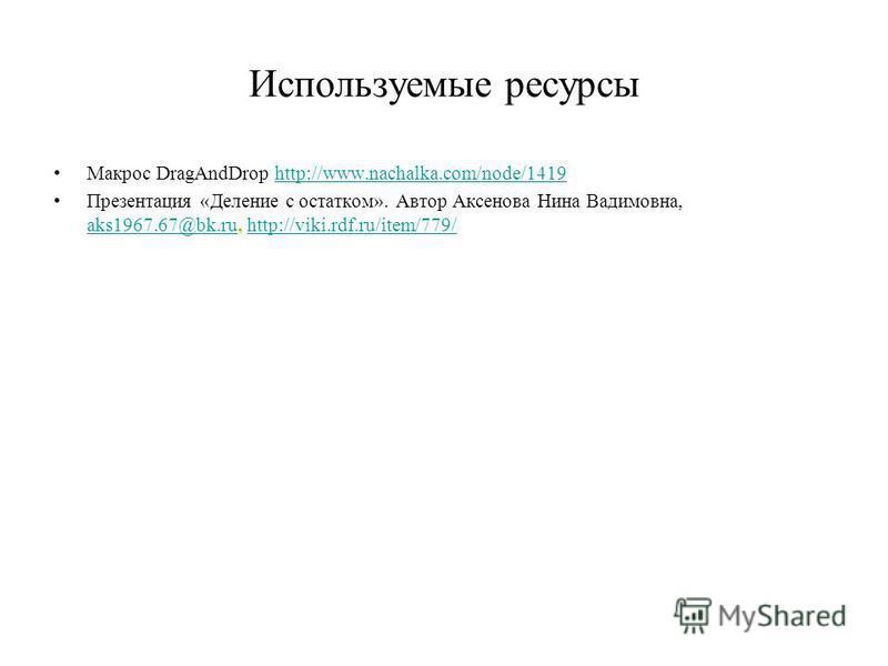 Используемые ресурсы Макрос DragAndDrop http://www.nachalka.com/node/1419http://www.nachalka.com/node/1419 Презентация «Деление с остатком». Автор Аксенова Нина Вадимовна, aks1967.67@bk.ru, http://viki.rdf.ru/item/779/ aks1967.67@bk.ruhttp://viki.rdf