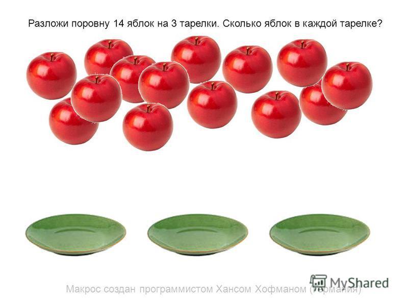 Макрос создан программистом Хансом Хофманом (Германия) Разложи поровну 14 яблок на 3 тарелки. Сколько яблок в каждой тарелке?