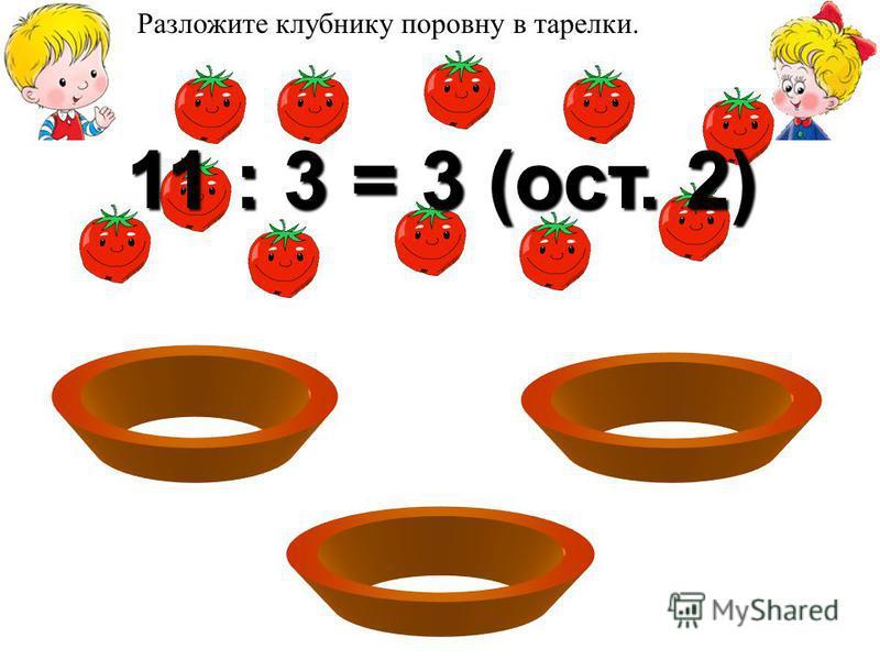 Разложим помидоры в тарелки поровну 11 : 3 = 3 (ост. 2) Разложите клубнику поровну в тарелки.