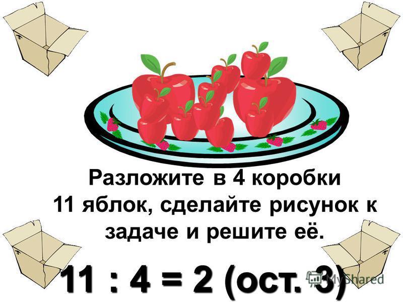 Разложите в 4 коробки 11 яблок, сделайте рисунок к задаче и решите её. 11 : 4 = 2 (ост. 3)