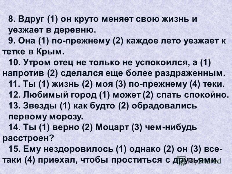 8. Вдруг (1) он круто меняет свою жизнь и уезжает в деревню. 9. Она (1) по-прежнему (2) каждое лето уезжает к тетке в Крым. 10. Утром отец не только не успокоился, а (1) напротив (2) сделался еще более раздраженным. 11. Ты (1) жизнь (2) моя (3) по-пр