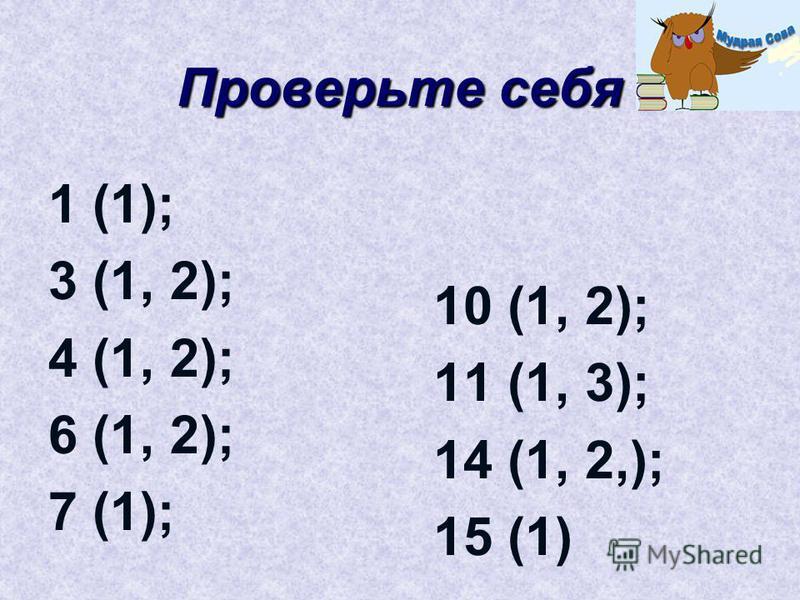Проверьте себя 10 (1, 2); 11 (1, 3); 14 (1, 2,); 15 (1) 1 (1); 3 (1, 2); 4 (1, 2); 6 (1, 2); 7 (1);