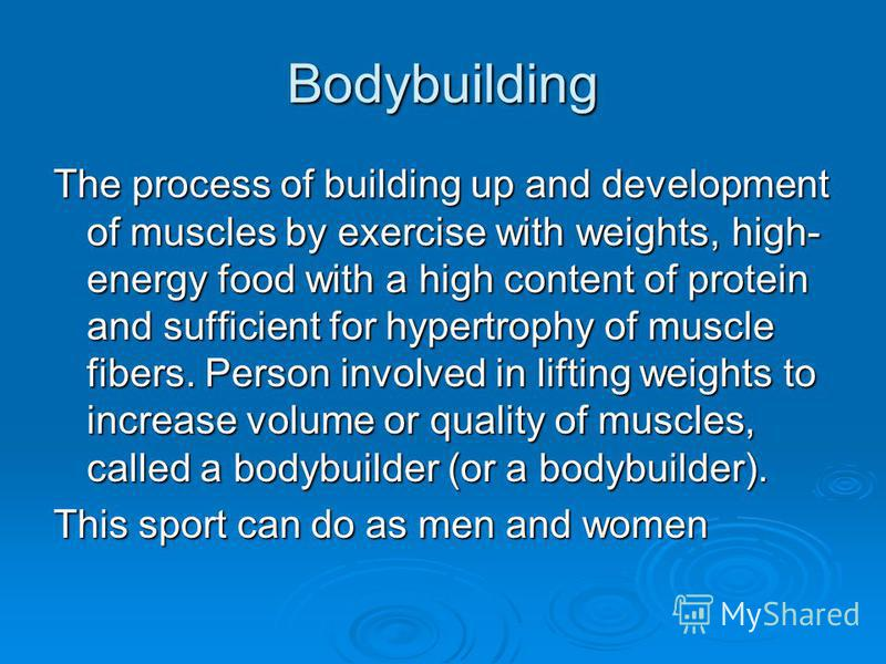 Bodybuilding The process of building up and development of muscles by exercise with weights, high- energy food with a high content of protein and sufficient for hypertrophy of muscle fibers. Person involved in lifting weights to increase volume or qu