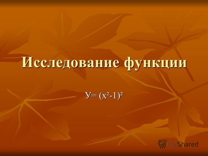 Исследование функции У= (х²-1)²