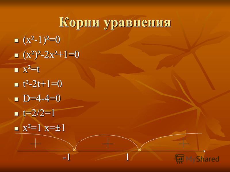 Корни уравнения (х²-1)²=0 (х²)²-2х²+1=0 х²=t t²-2t+1=0 D=4-4=0 t=2/2=1 x²=1 х=±1 -1 1