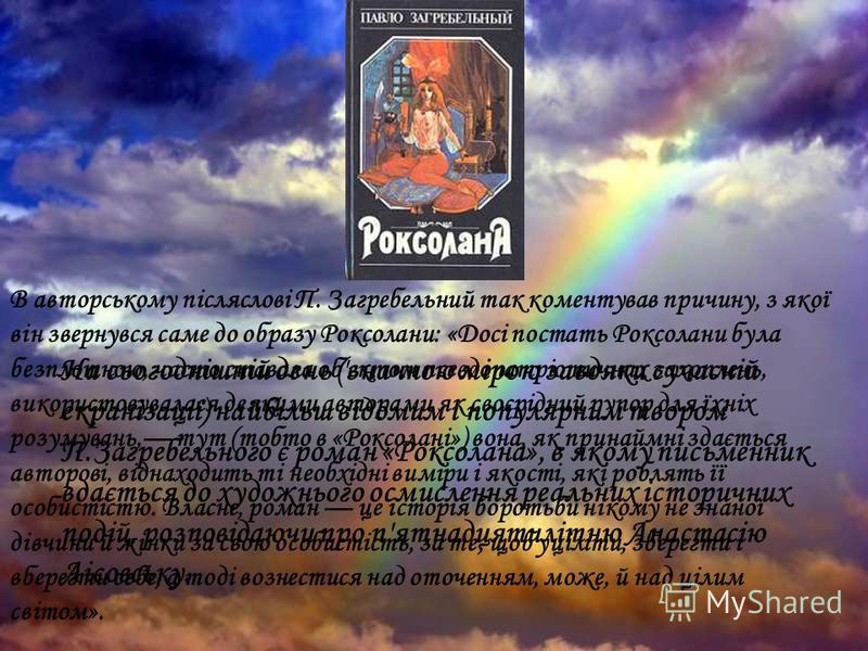 На сьогоднішній день (значною мірою завдяки сучасній екранізації) найбільш відомим і популярним твором П.Загребельного є роман «Роксолана», в якому письменник вдається до художнього осмислення реальних історичних подій, розповідаючи про п'ятнадцятилі
