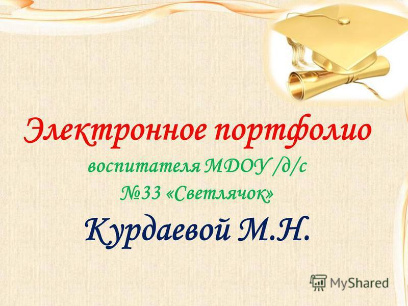 Электронное портфолио воспитателя МДОУ /д/с 33 «Светлячок» Курдаевой М.Н.