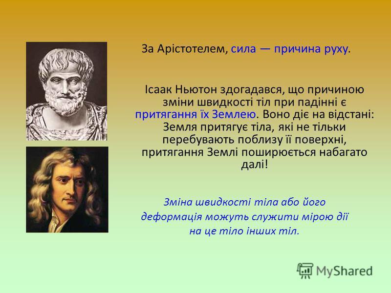 За Арістотелем, сила причина руху. Ісаак Ньютон здогадався, що причиною зміни швидкості тіл при падінні є притягання їх Землею. Воно діє на відстані: Земля притягує тіла, які не тільки перебувають поблизу її поверхні, притягання Землі поширюється наб