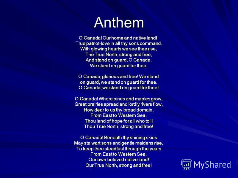 Anthem O Canada! Our home and native land! True patriot-love in all thy sons command. True patriot-love in all thy sons command. With glowing hearts we see thee rise, With glowing hearts we see thee rise, The True North, strong and free, The True Nor