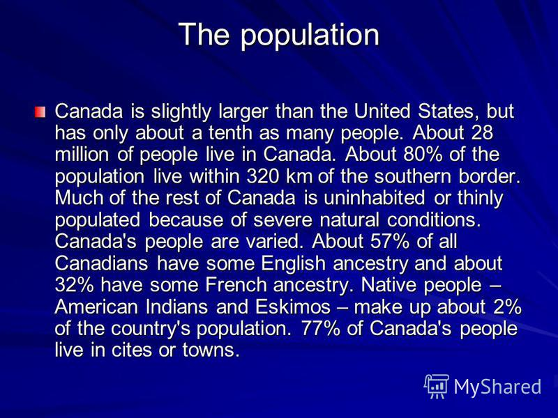 The population Canada is slightly larger than the United States, but has only about a tenth as many people. About 28 million of people live in Canada. About 80% of the population live within 320 km of the southern border. Much of the rest of Canada i