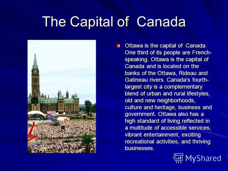 The Capital of Canada Ottawa is the capital of Canada. One third of its people are French- speaking. Ottawa is the capital of Canada and is located on the banks of the Ottawa, Rideau and Gatineau rivers. Canadas fourth- largest city is a complementar