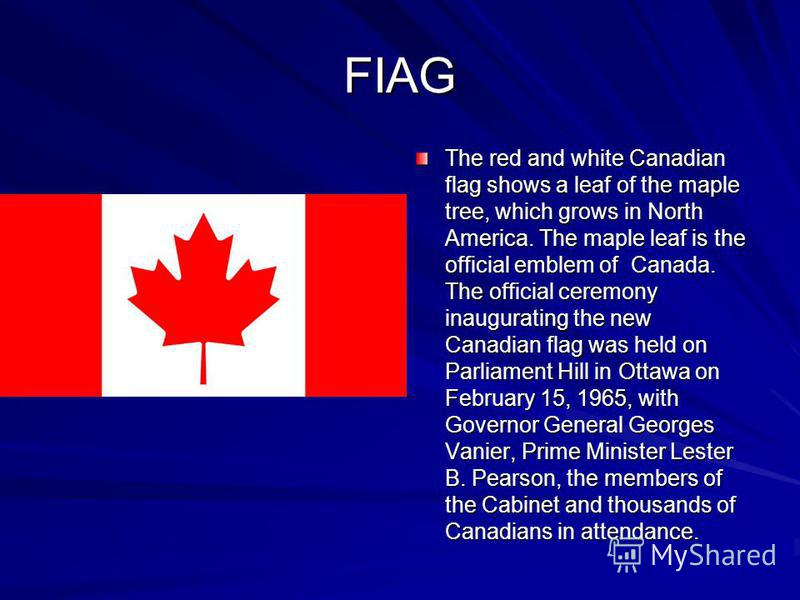 FIAG The red and white Canadian flag shows a leaf of the maple tree, which grows in North America. The maple leaf is the official emblem of Canada. The official ceremony inaugurating the new Canadian flag was held on Parliament Hill in Ottawa on Febr
