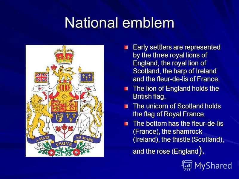 National emblem Early settlers are represented by the three royal lions of England, the royal lion of Scotland, the harp of Ireland and the fleur-de-lis of France. The lion of England holds the British flag. The unicorn of Scotland holds the flag of