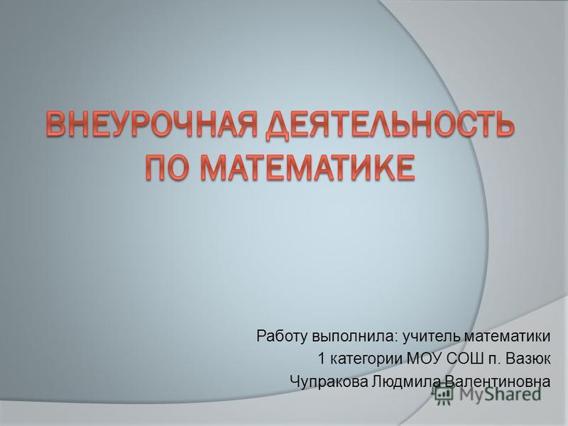 Работу выполнила: учитель математики 1 категории МОУ СОШ п. Вазюк Чупракова Людмила Валентиновна