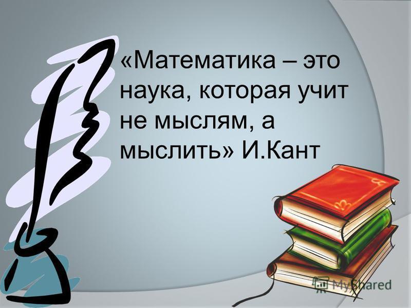 «Математика – это наука, которая учит не мыслям, а мыслить» И.Кант