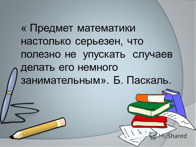« Предмет математики настолько серьезен, что полезно не упускать случаев делать его немного занимательным». Б. Паскаль.