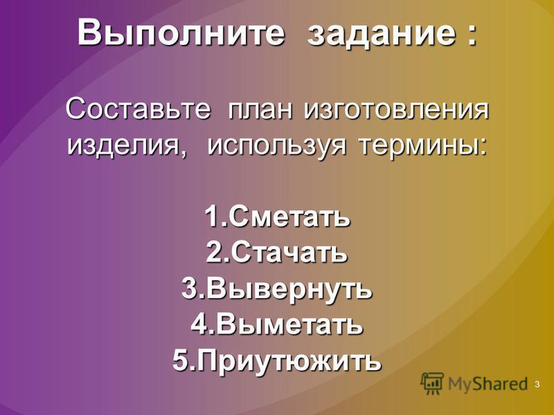 3 Выполните задание : Составьте план изготовления изделия, используя термины: 1. Сметать 2. Стачать 3. Вывернуть 4. Выметать 5.Приутюжить