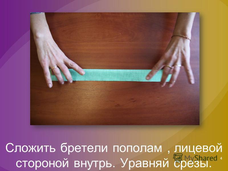4 Сложить бретели пополам, лицевой стороной внутрь. Уравняй срезы.