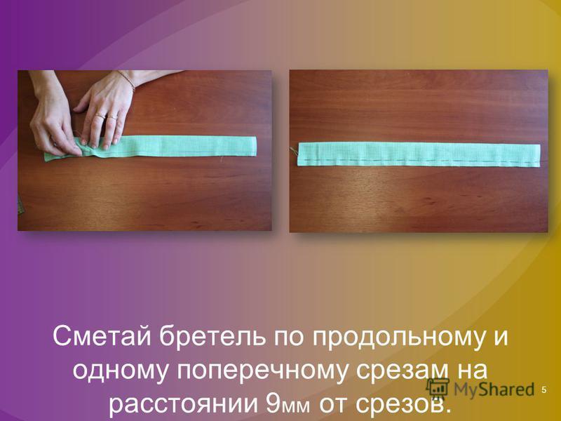 5 Сметай бретель по продольному и одному поперечному срезам на расстоянии 9 мм от срезов.