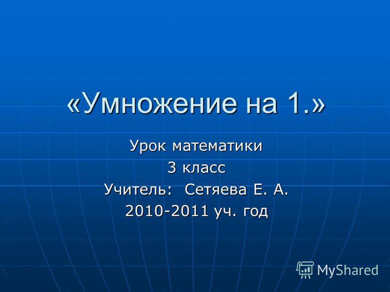 «Умножение на 1.» «Умножение на 1.» Урок математики 3 класс Учитель: Сетяева Е. А. 2010-2011 уч. год