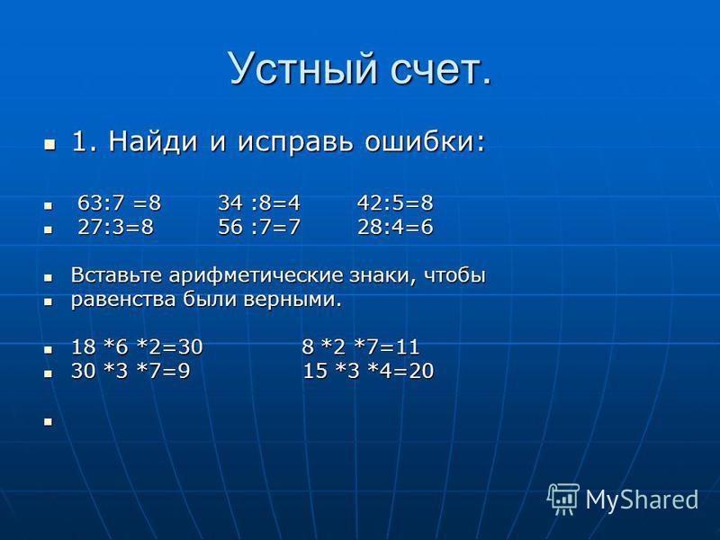 Устный счет. 1. Найди и исправь ошибки: 1. Найди и исправь ошибки: 63:7 =8 34 :8=4 42:5=8 63:7 =8 34 :8=4 42:5=8 27:3=8 56 :7=7 28:4=6 27:3=8 56 :7=7 28:4=6 Вставьте арифметические знаки, чтобы Вставьте арифметические знаки, чтобы равенства были верн