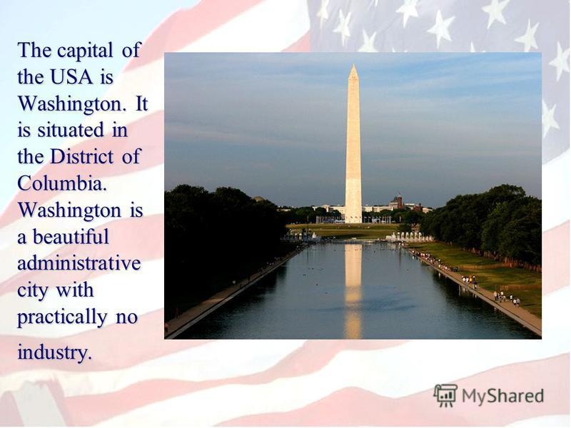 The capital of the USA is Washington. It is situated in the District of Columbia. Washington is a beautiful administrative city with practically no industry.