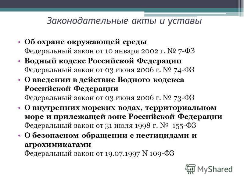 Законодательные акты и уставы Об охране окружающей среды Федеральный закон от 10 января 2002 г. 7-ФЗ Водный кодекс Российской Федерации Федеральный закон от 03 июня 2006 г. 74-ФЗ О введении в действие Водного кодекса Российской Федерации Федеральный