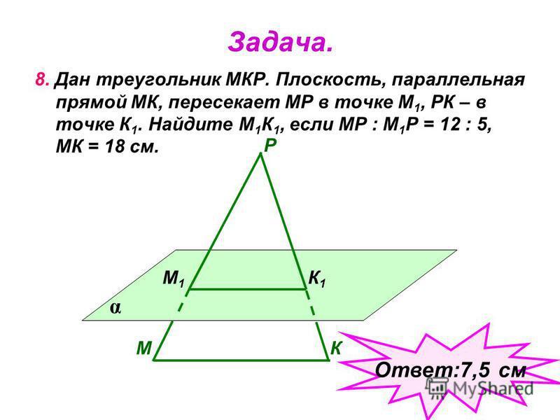 Задача. 8. Дан треугольник МКР. Плоскость, параллельная прямой МК, пересекает МР в точке М 1, РК – в точке К 1. Найдите М 1 К 1, если МР : М 1 Р = 12 : 5, МК = 18 см. α МК Р М1М1 К1К1 Ответ:7,5 см