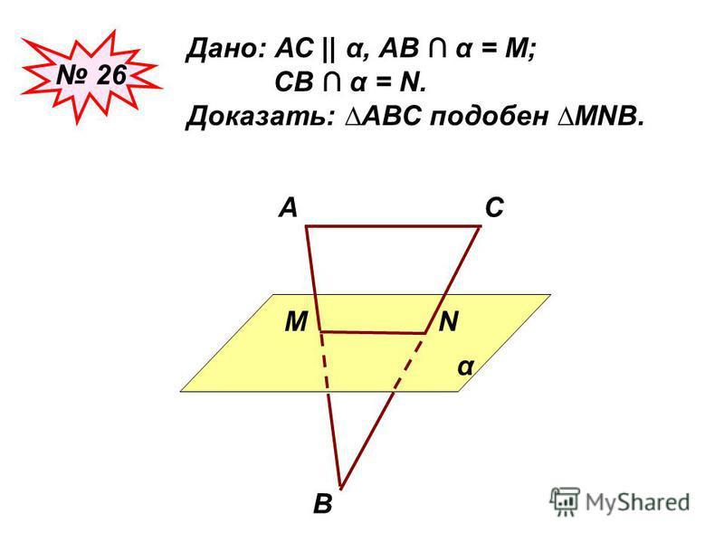 26 Дано: АС || α, АВ α = М; СВ α = N. Доказать: АВС подобен МNВ. α АС В МN